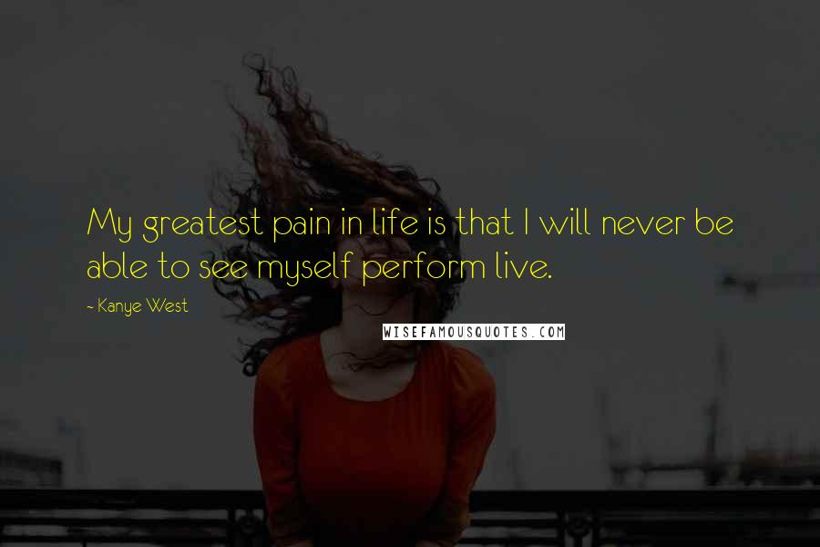 Kanye West quotes: My greatest pain in life is that I will never be able to see myself perform live.