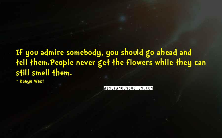 Kanye West quotes: If you admire somebody, you should go ahead and tell them.People never get the flowers while they can still smell them.