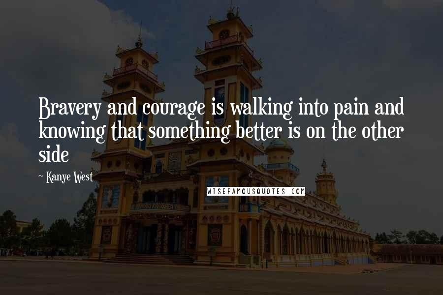 Kanye West quotes: Bravery and courage is walking into pain and knowing that something better is on the other side