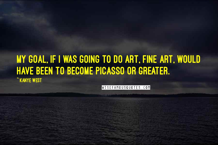 Kanye West quotes: My goal, if I was going to do art, fine art, would have been to become Picasso or greater.