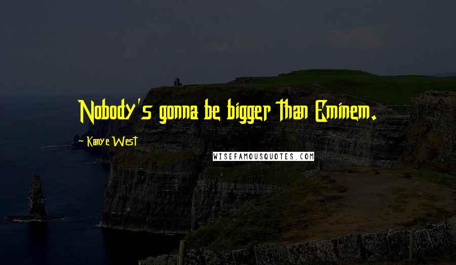 Kanye West quotes: Nobody's gonna be bigger than Eminem.