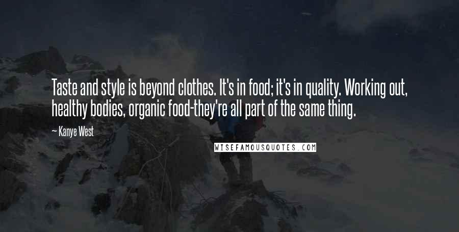 Kanye West quotes: Taste and style is beyond clothes. It's in food; it's in quality. Working out, healthy bodies, organic food-they're all part of the same thing.