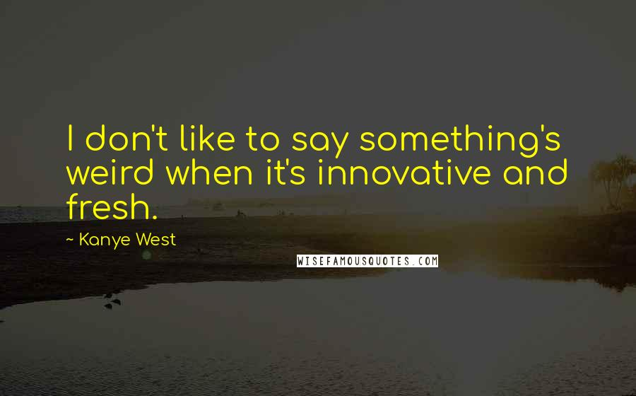Kanye West quotes: I don't like to say something's weird when it's innovative and fresh.