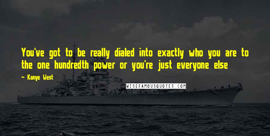 Kanye West quotes: You've got to be really dialed into exactly who you are to the one hundredth power or you're just everyone else