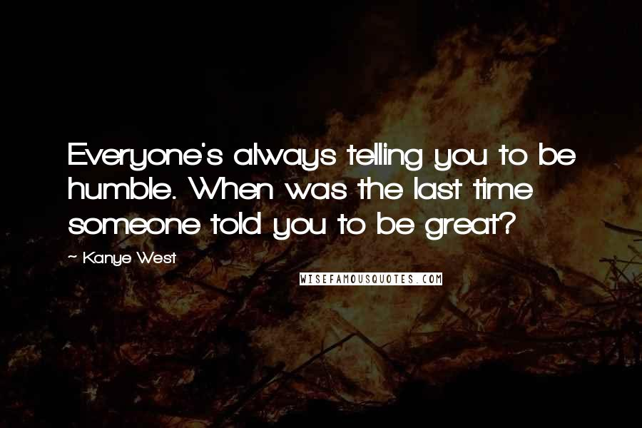 Kanye West quotes: Everyone's always telling you to be humble. When was the last time someone told you to be great?