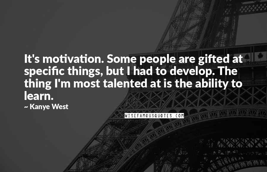 Kanye West quotes: It's motivation. Some people are gifted at specific things, but I had to develop. The thing I'm most talented at is the ability to learn.