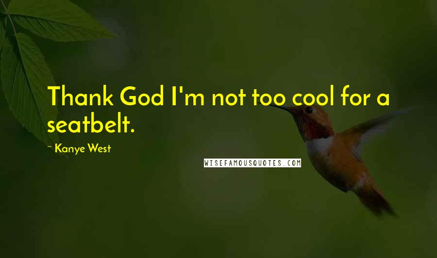 Kanye West quotes: Thank God I'm not too cool for a seatbelt.
