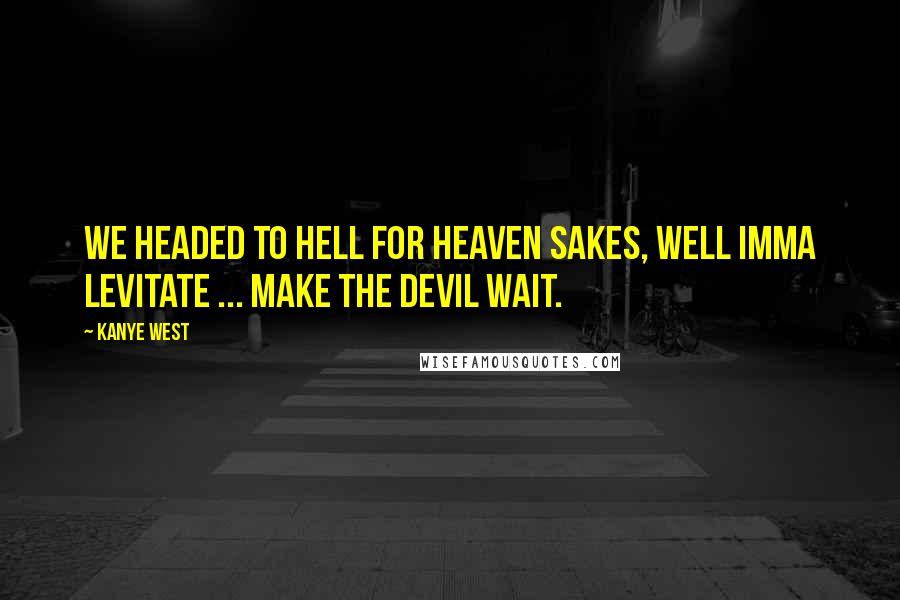 Kanye West quotes: We headed to hell for heaven sakes, well Imma levitate ... make the devil wait.