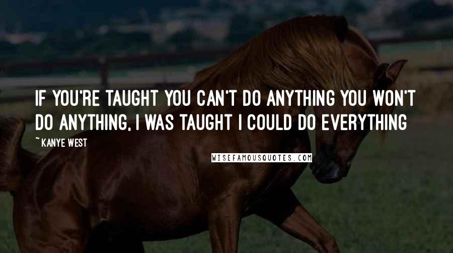 Kanye West quotes: If you're taught you can't do anything you won't do anything, I was taught I could do everything