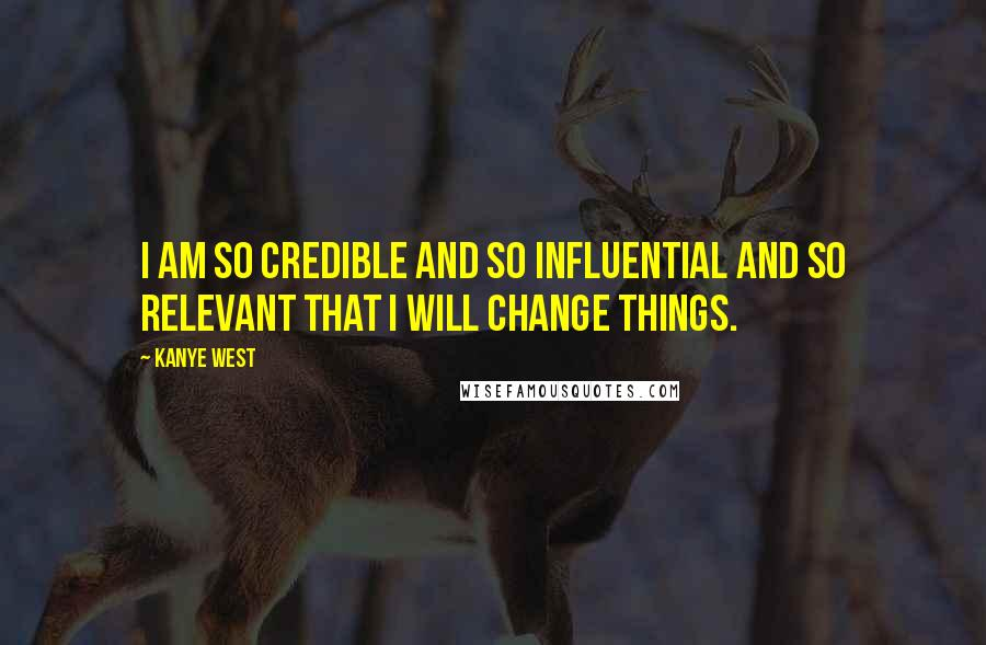Kanye West quotes: I am so credible and so influential and so relevant that I will change things.