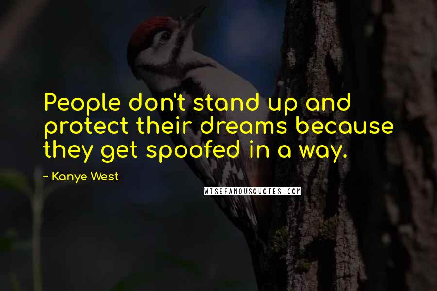 Kanye West quotes: People don't stand up and protect their dreams because they get spoofed in a way.