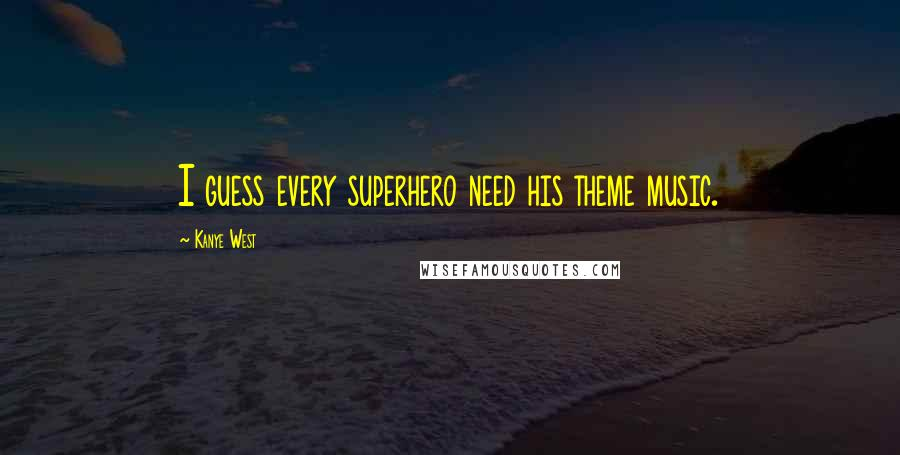 Kanye West quotes: I guess every superhero need his theme music.