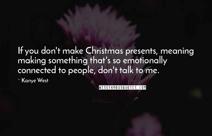 Kanye West quotes: If you don't make Christmas presents, meaning making something that's so emotionally connected to people, don't talk to me.