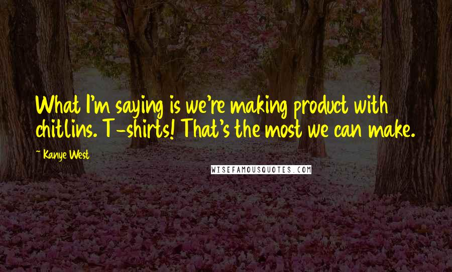 Kanye West quotes: What I'm saying is we're making product with chitlins. T-shirts! That's the most we can make.