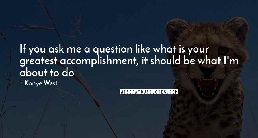 Kanye West quotes: If you ask me a question like what is your greatest accomplishment, it should be what I'm about to do