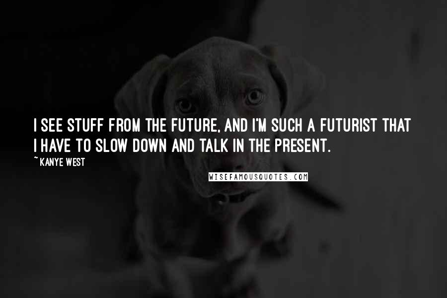 Kanye West quotes: I see stuff from the future, and I'm such a futurist that I have to slow down and talk in the present.