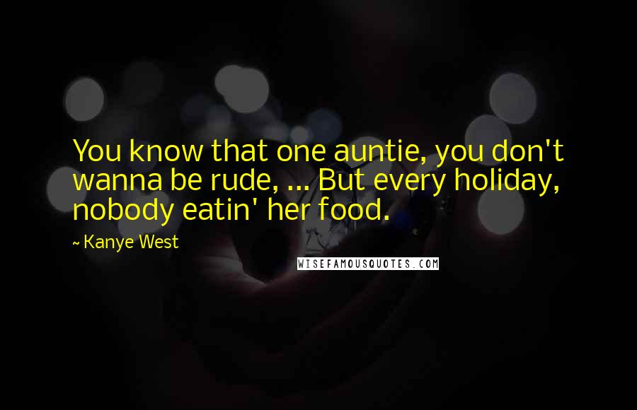 Kanye West quotes: You know that one auntie, you don't wanna be rude, ... But every holiday, nobody eatin' her food.