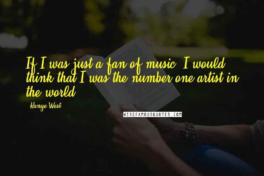 Kanye West quotes: If I was just a fan of music, I would think that I was the number one artist in the world.