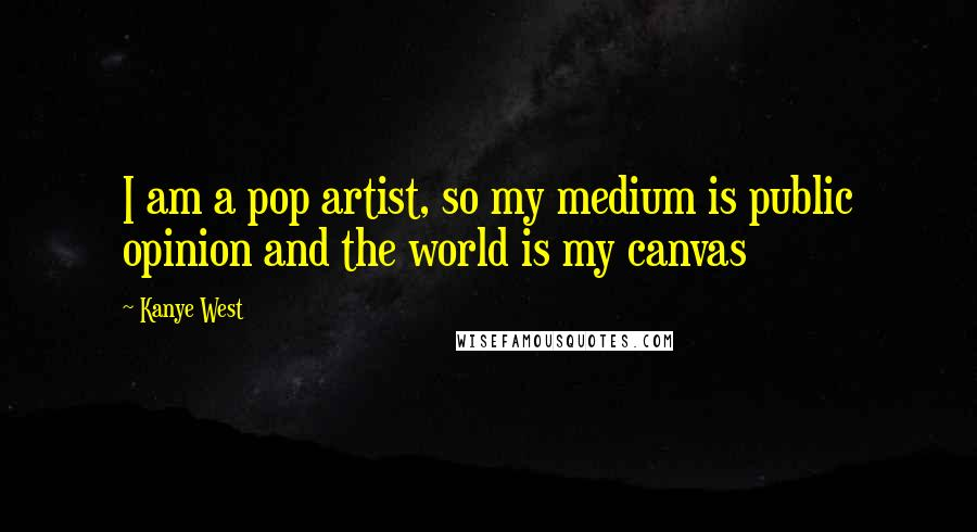 Kanye West quotes: I am a pop artist, so my medium is public opinion and the world is my canvas