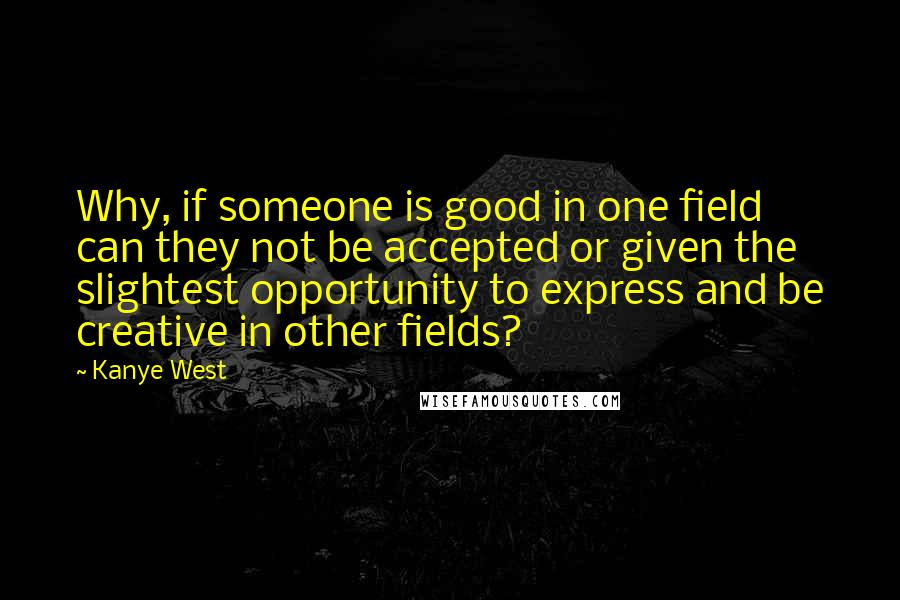 Kanye West quotes: Why, if someone is good in one field can they not be accepted or given the slightest opportunity to express and be creative in other fields?