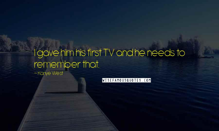 Kanye West quotes: I gave him his first TV and he needs to remember that.