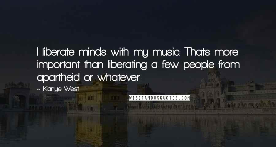 Kanye West quotes: I liberate minds with my music. That's more important than liberating a few people from apartheid or whatever.