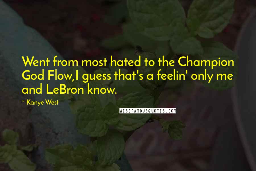 Kanye West quotes: Went from most hated to the Champion God Flow,I guess that's a feelin' only me and LeBron know.