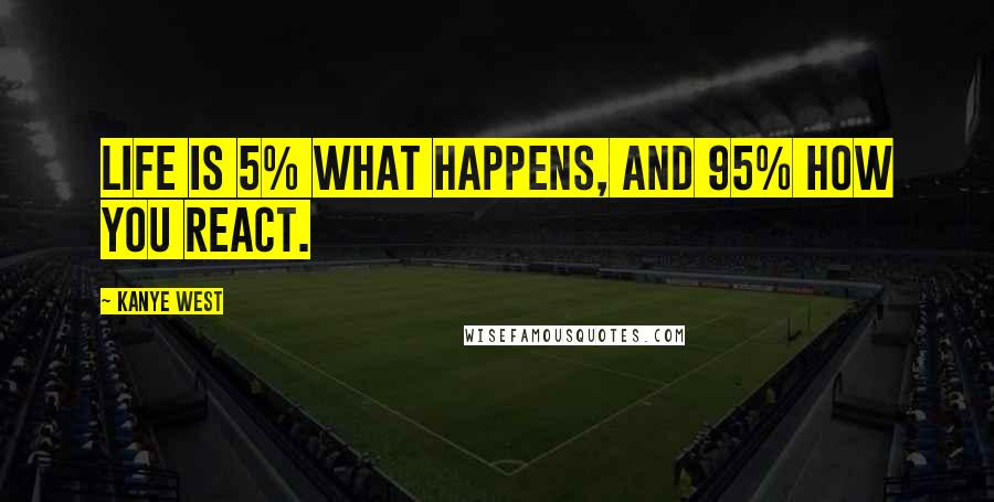 Kanye West quotes: Life is 5% what happens, and 95% how you react.