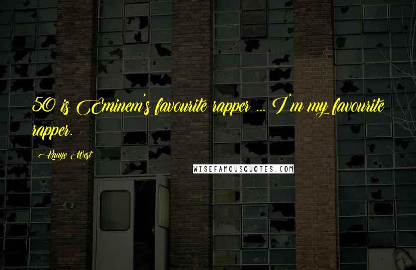 Kanye West quotes: 50 is Eminem's favourite rapper ... I'm my favourite rapper.