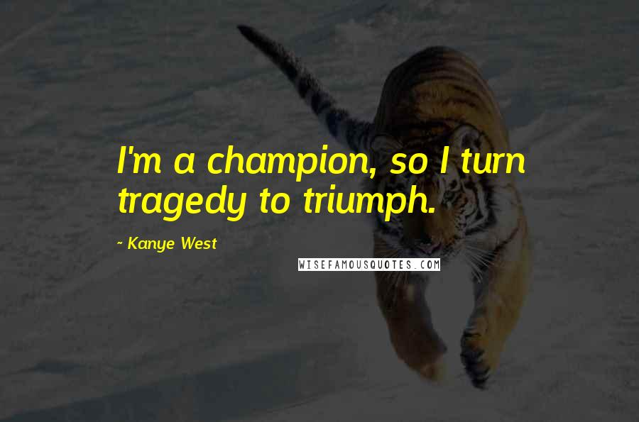 Kanye West quotes: I'm a champion, so I turn tragedy to triumph.
