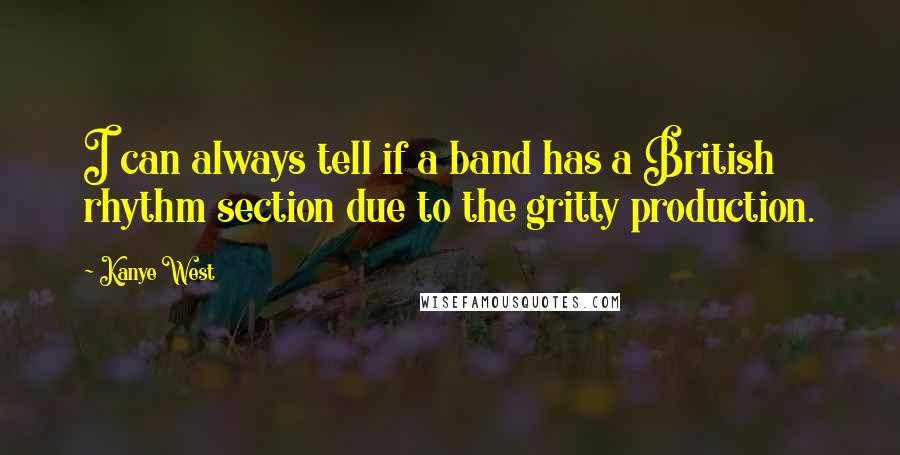 Kanye West quotes: I can always tell if a band has a British rhythm section due to the gritty production.