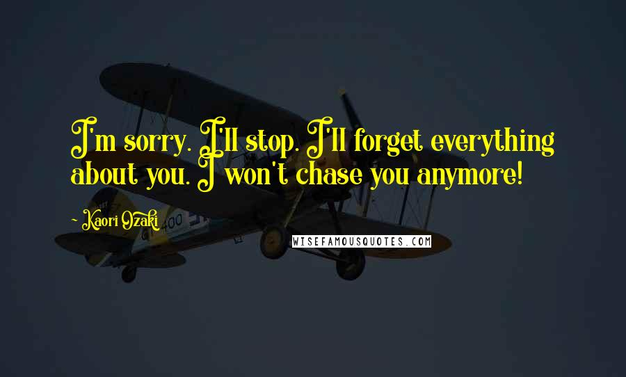 Kaori Ozaki quotes: I'm sorry. I'll stop. I'll forget everything about you. I won't chase you anymore!