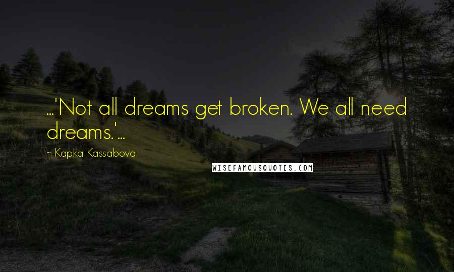 Kapka Kassabova quotes: ...'Not all dreams get broken. We all need dreams.'...