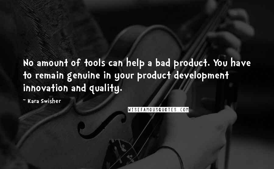 Kara Swisher quotes: No amount of tools can help a bad product. You have to remain genuine in your product development innovation and quality.