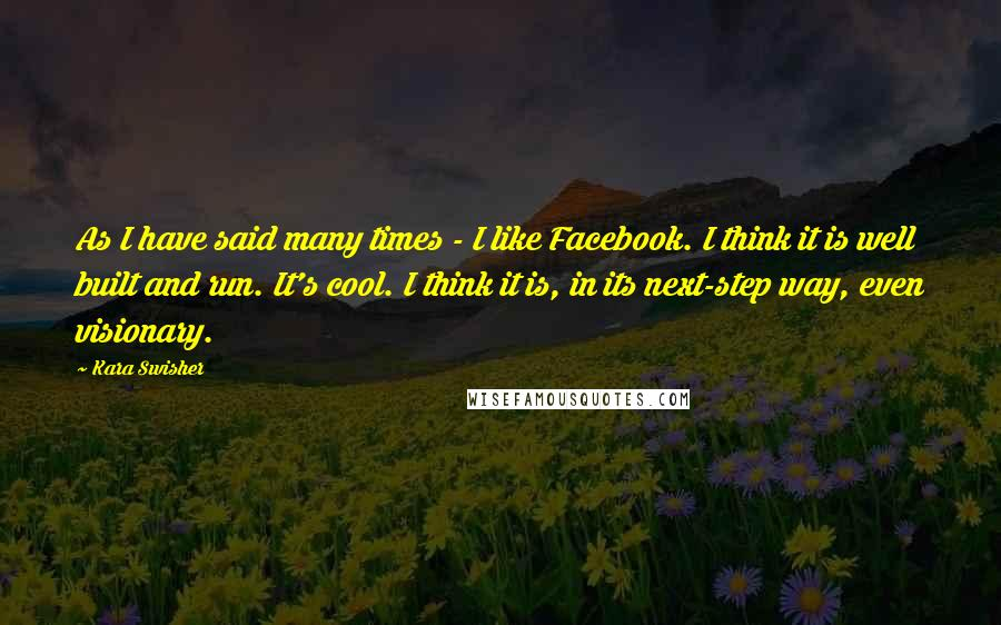 Kara Swisher quotes: As I have said many times - I like Facebook. I think it is well built and run. It's cool. I think it is, in its next-step way, even visionary.
