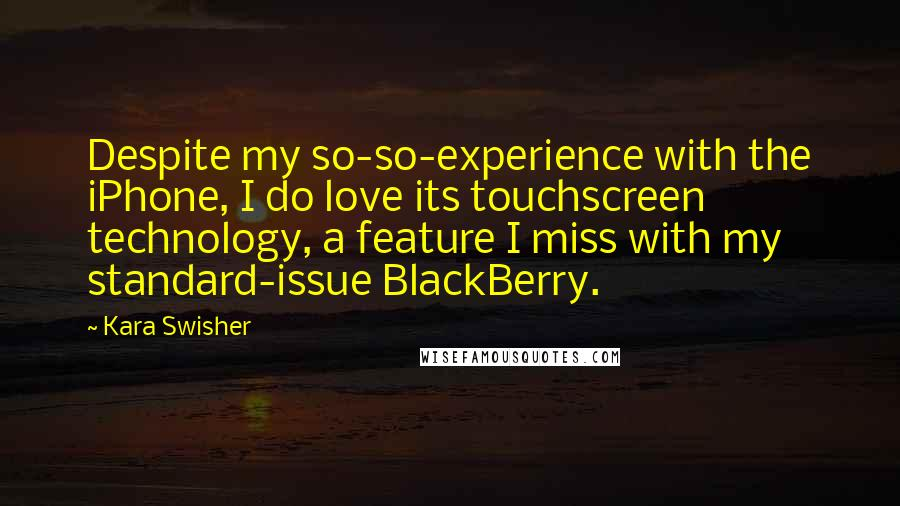 Kara Swisher quotes: Despite my so-so-experience with the iPhone, I do love its touchscreen technology, a feature I miss with my standard-issue BlackBerry.