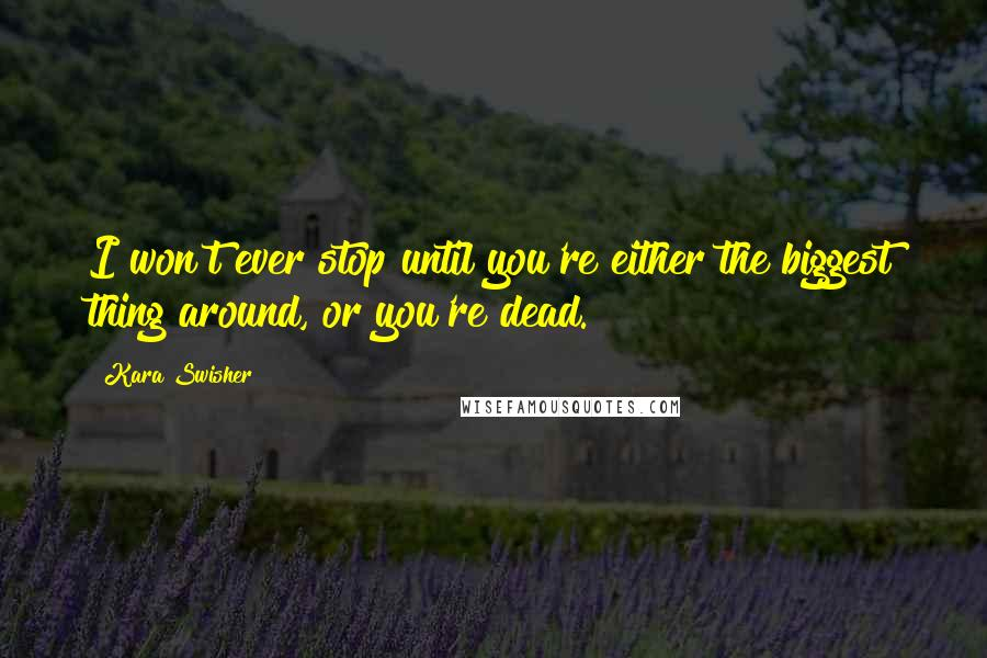 Kara Swisher quotes: I won't ever stop until you're either the biggest thing around, or you're dead.