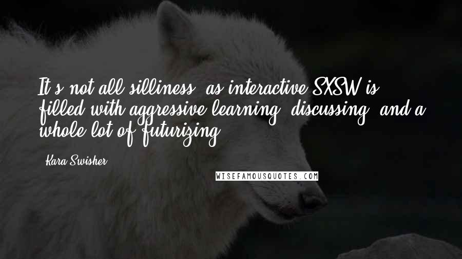 Kara Swisher quotes: It's not all silliness, as interactive SXSW is filled with aggressive learning, discussing, and a whole lot of futurizing.