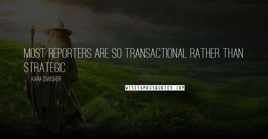 Kara Swisher quotes: Most reporters are so transactional rather than strategic.
