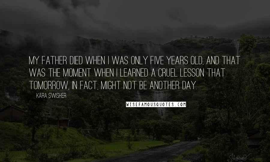 Kara Swisher quotes: My father died when I was only five years old, and that was the moment when I learned a cruel lesson that tomorrow, in fact, might not be another day.
