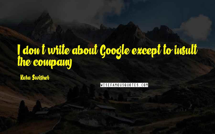 Kara Swisher quotes: I don't write about Google except to insult the company.