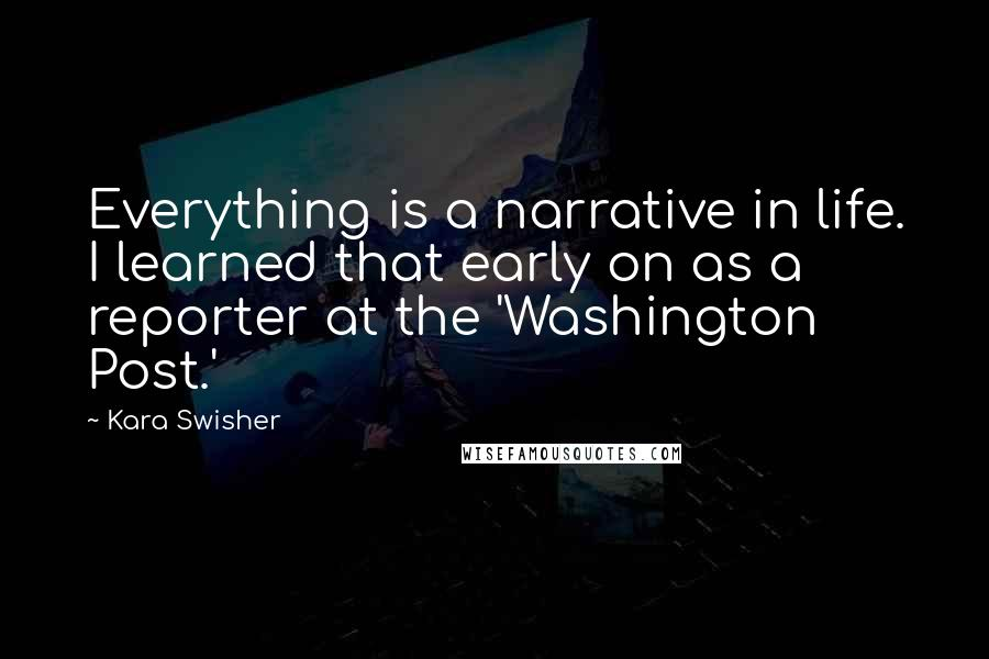 Kara Swisher quotes: Everything is a narrative in life. I learned that early on as a reporter at the 'Washington Post.'