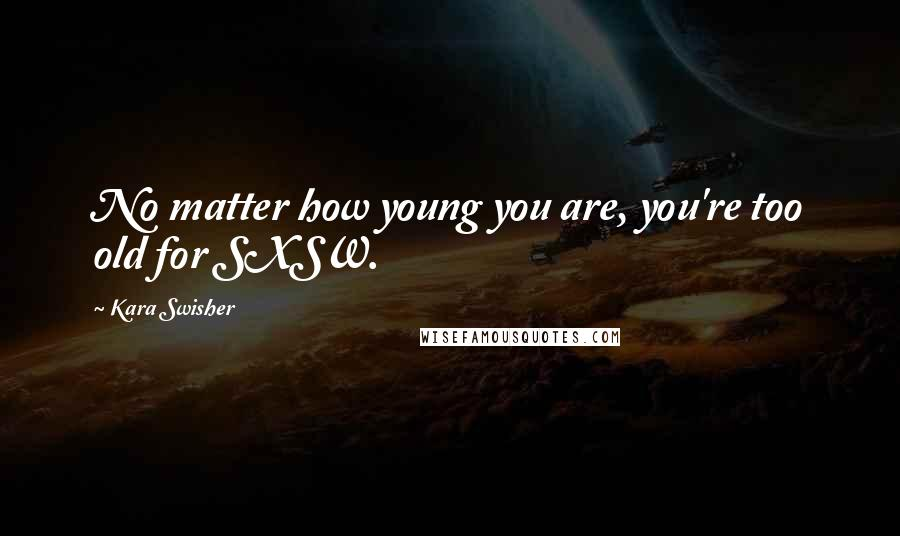 Kara Swisher quotes: No matter how young you are, you're too old for SXSW.