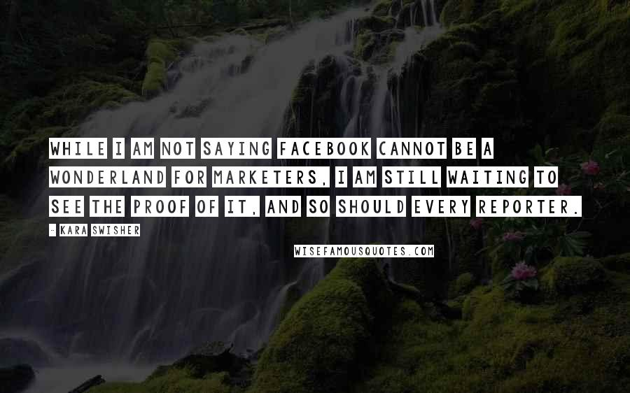 Kara Swisher quotes: While I am not saying Facebook cannot be a wonderland for marketers, I am still waiting to see the proof of it, and so should every reporter.