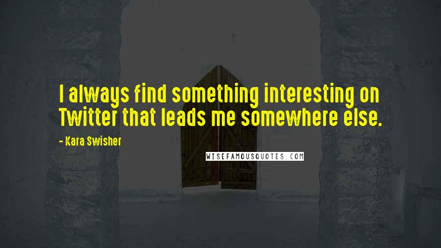 Kara Swisher quotes: I always find something interesting on Twitter that leads me somewhere else.