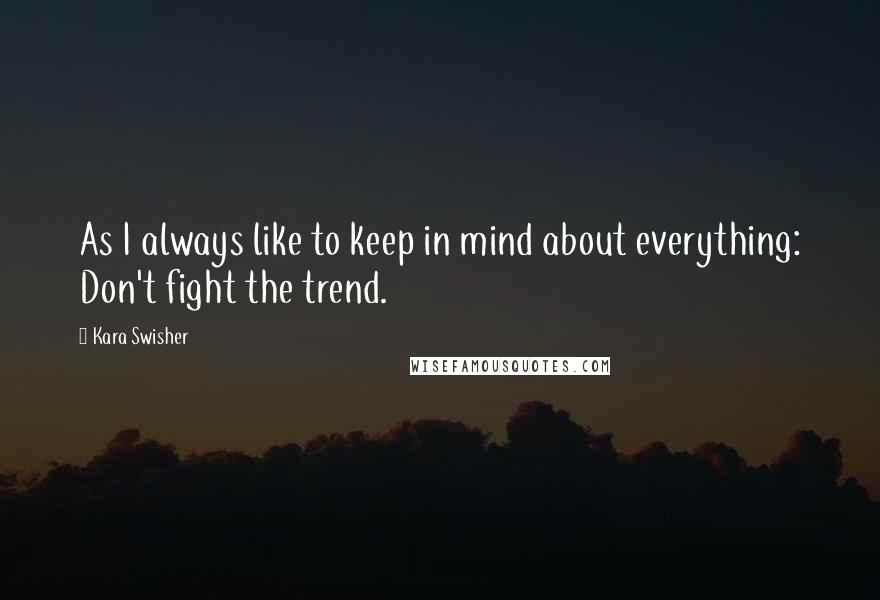 Kara Swisher quotes: As I always like to keep in mind about everything: Don't fight the trend.