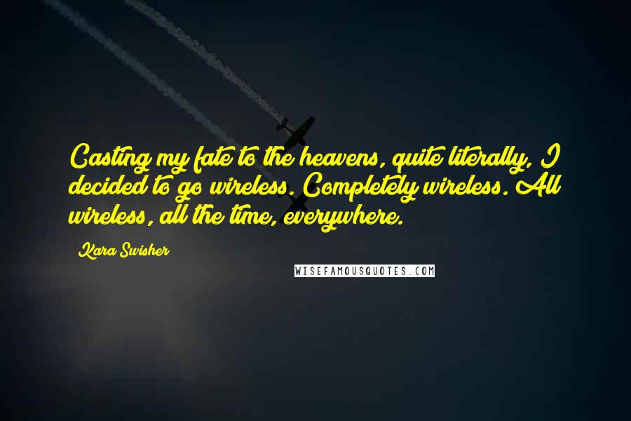 Kara Swisher quotes: Casting my fate to the heavens, quite literally, I decided to go wireless. Completely wireless. All wireless, all the time, everywhere.