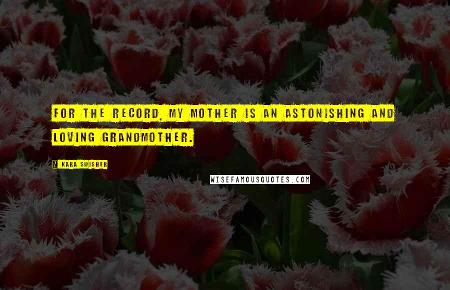Kara Swisher quotes: For the record, my mother is an astonishing and loving grandmother.