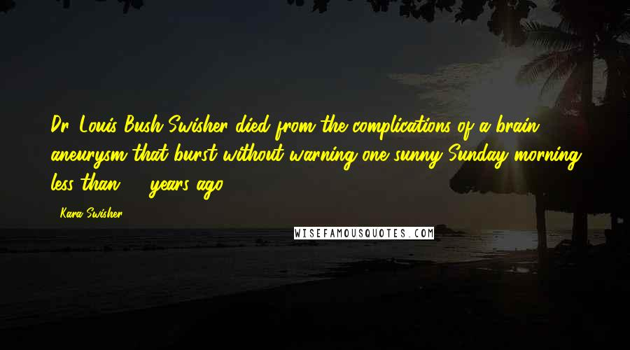 Kara Swisher quotes: Dr. Louis Bush Swisher died from the complications of a brain aneurysm that burst without warning one sunny Sunday morning less than 40 years ago.