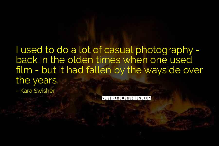Kara Swisher quotes: I used to do a lot of casual photography - back in the olden times when one used film - but it had fallen by the wayside over the years.